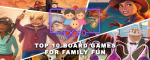 TOP 10 BOARD GAMES FOR FAMILY FUN image